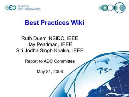 Best Practices Wiki Ruth Duerr NSIDC, IEEE Jay Pearlman, IEEE Siri Jodha Singh Khalsa, IEEE Report to ADC Committee May 21, 2008.