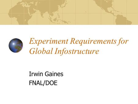 Experiment Requirements for Global Infostructure Irwin Gaines FNAL/DOE.