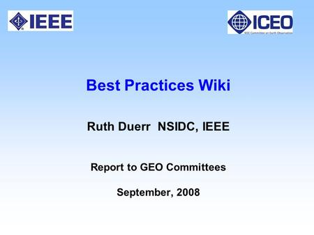 Best Practices Wiki Ruth Duerr NSIDC, IEEE Report to GEO Committees September, 2008.