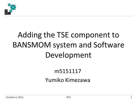 Adding the TSE component to BANSMOM system and Software Development m5151117 Yumiko Kimezawa October 4, 20121RPS.