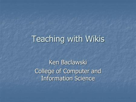 Teaching with Wikis Ken Baclawski College of Computer and Information Science.