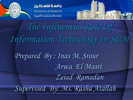 The Influential Role Of Information Technology In SCM Prepared By : Inas M. Srour Arwa El Masri Arwa El Masri Zeiad Ramadan Zeiad Ramadan Supervised By: