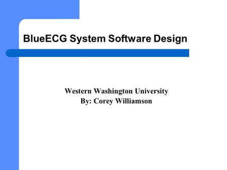 BlueECG System Software Design Western Washington University By: Corey Williamson.