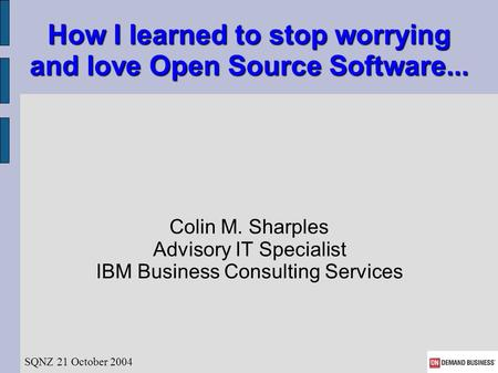 How I learned to stop worrying and love Open Source Software... Colin M. Sharples Advisory IT Specialist IBM Business Consulting Services SQNZ 21 October.