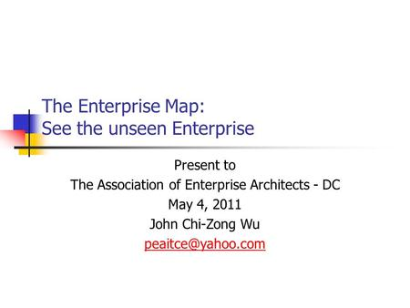 The Enterprise Map: See the unseen Enterprise Present to The Association of Enterprise Architects - DC May 4, 2011 John Chi-Zong Wu