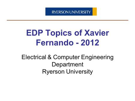 Electrical & Computer Engineering Department Ryerson University EDP Topics of Xavier Fernando - 2012.