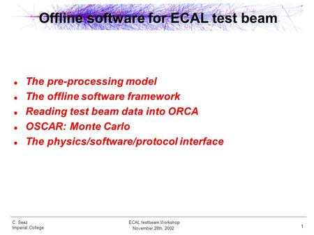 C. Seez Imperial College November 28th, 2002 ECAL testbeam Workshop 1 Offline software for ECAL test beam The pre-processing model The offline software.