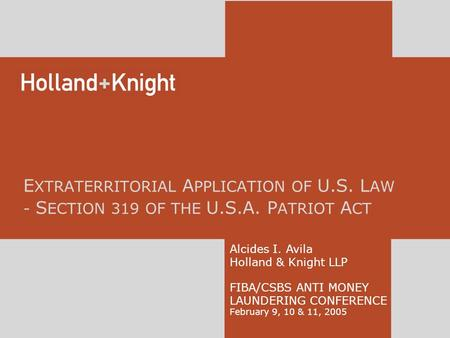 E XTRATERRITORIAL A PPLICATION OF U.S. L AW - S ECTION 319 OF THE U.S.A. P ATRIOT A CT Alcides I. Avila Holland & Knight LLP FIBA/CSBS ANTI MONEY LAUNDERING.