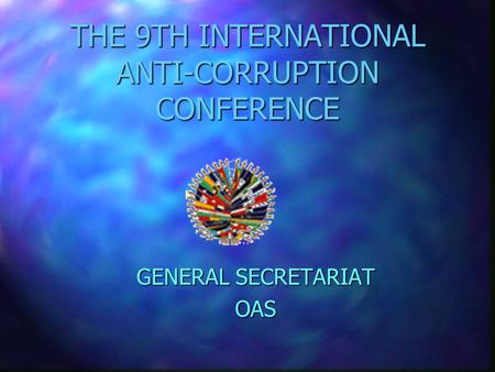 THE 9TH INTERNATIONAL ANTI-CORRUPTION CONFERENCE GENERAL SECRETARIAT OAS.