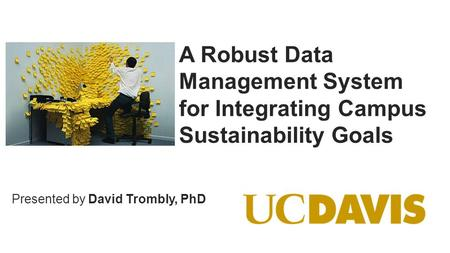© Copyright 2014 OSIsoft, LLC. Presented by A Robust Data Management System for Integrating Campus Sustainability Goals David Trombly, PhD.