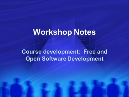 Workshop Notes Course development: Free and Open Software Development.