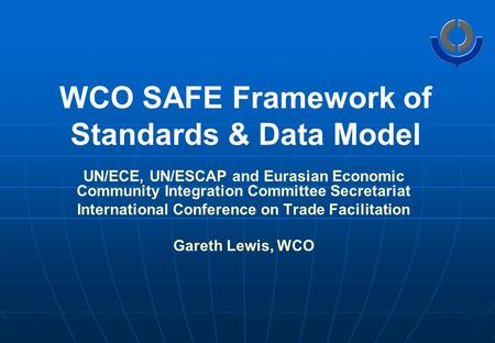 WCO SAFE Framework of Standards & Data Model UN/ECE, UN/ESCAP and Eurasian Economic Community Integration Committee Secretariat International Conference.