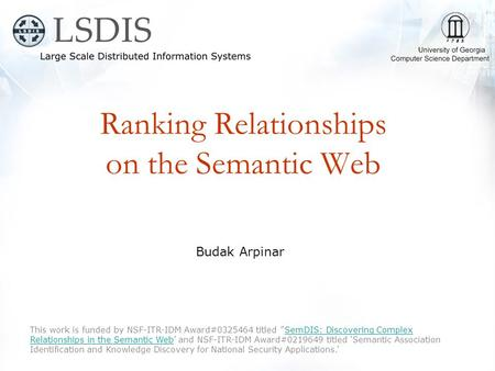 Ranking Relationships on the Semantic Web Budak Arpinar This work is funded by NSF-ITR-IDM Award#0325464 titled ''SemDIS: Discovering Complex Relationships.
