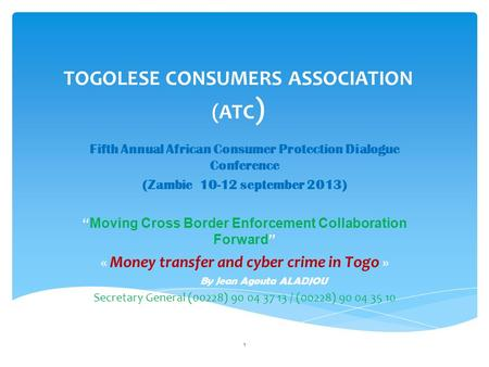"TOGOLESE CONSUMERS ASSOCIATION (ATC ) Fifth Annual African Consumer Protection Dialogue Conference (Zambie 10-12 september 2013) "" Moving Cross Border."