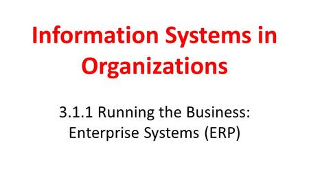 Information Systems in Organizations 3.1.1 Running the Business: Enterprise Systems (ERP)