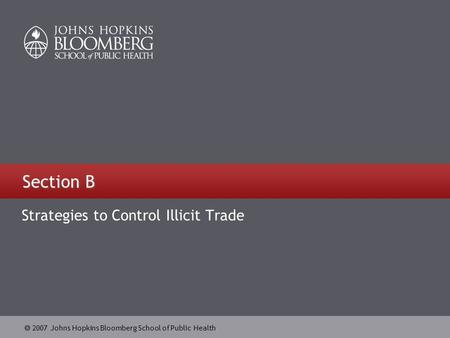 2007 Johns Hopkins Bloomberg School of Public Health Section B Strategies to Control Illicit Trade.