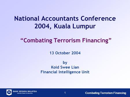 "Combating Terrorism Financing 1 National Accountants Conference 2004, Kuala Lumpur ""Combating Terrorism Financing"" 13 October 2004 by Koid Swee Lian Financial."