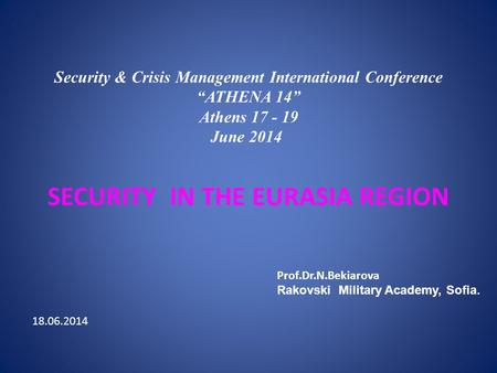 "Security & Crisis Management International Conference ""ATHENA 14"" Athens 17 - 19 June 2014 SECURITY IN THE EURASIA REGION Prof.Dr.N.Bekiarova Rakovski."