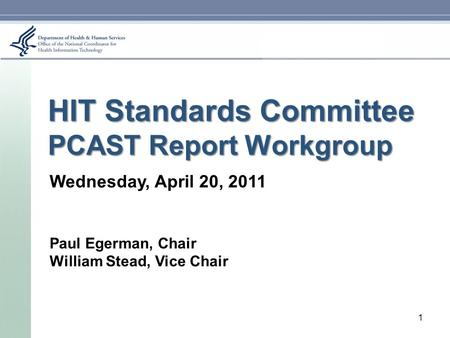 HIT Standards Committee PCAST Report Workgroup Wednesday, April 20, 2011 Paul Egerman, Chair William Stead, Vice Chair 1.