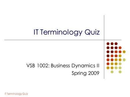 IT Terminology Quiz VSB 1002: Business Dynamics II Spring 2009.