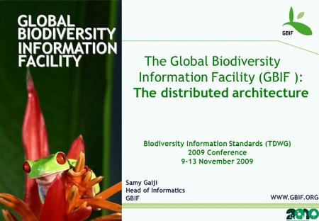 GLOBAL BIODIVERSITY INFORMATION FACILITY The Global Biodiversity Information Facility (GBIF ): The distributed architecture Samy Gaiji Head of Informatics.