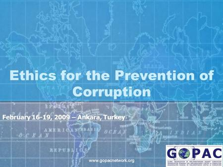 Www.gopacnetwork.org Ethics for the Prevention of Corruption February 16-19, 2009 – Ankara, Turkey.