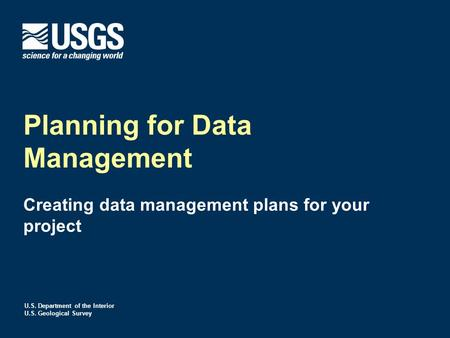 U.S. Department of the Interior U.S. Geological Survey Planning for Data Management Creating data management plans for your project.