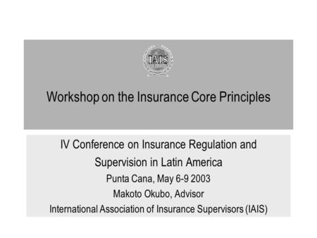 Workshop on the Insurance Core Principles IV Conference on Insurance Regulation and Supervision in Latin America Punta Cana, May 6-9 2003 Makoto Okubo,