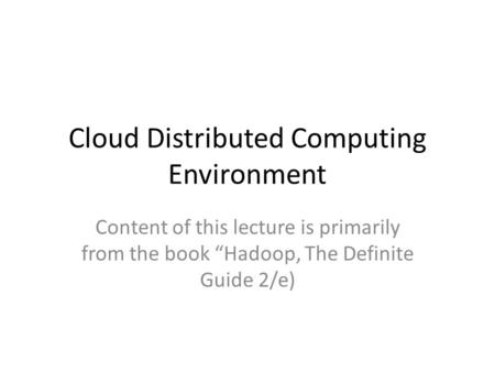"Cloud Distributed Computing Environment Content of this lecture is primarily from the book ""Hadoop, The Definite Guide 2/e)"