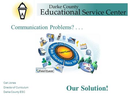Communication Problems?... Our Solution! Carl Jones Director of Curriculum Darke County ESC.