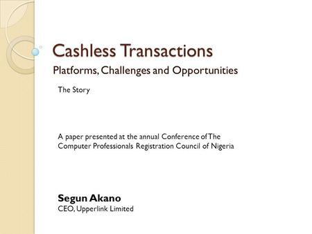 Cashless Transactions Platforms, Challenges and Opportunities The Story Segun Akano CEO, Upperlink Limited A paper presented at the annual Conference of.