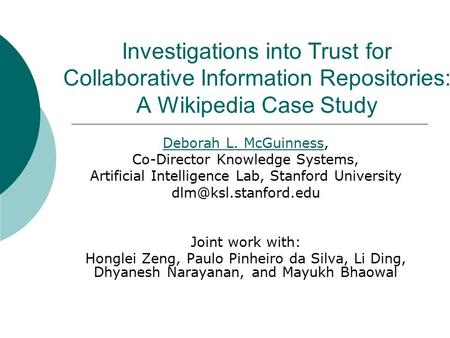 Investigations into Trust for Collaborative Information Repositories: A Wikipedia Case Study Deborah L. McGuinnessDeborah L. McGuinness, Co-Director Knowledge.