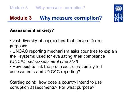 Module 3 Why measure corruption? Assessment anxiety? vast diversity of approaches that serve different purposes UNCAC reporting mechanism asks countries.