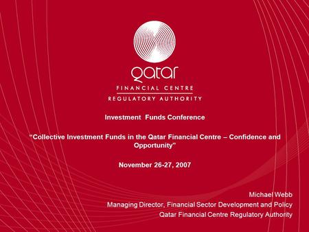 "Investment Funds Conference ""Collective Investment Funds in the Qatar Financial Centre – Confidence and Opportunity"" November 26-27, 2007 Michael Webb."