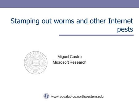 Www.aqualab.cs.northwestern.edu Stamping out worms and other Internet pests Miguel Castro Microsoft Research.