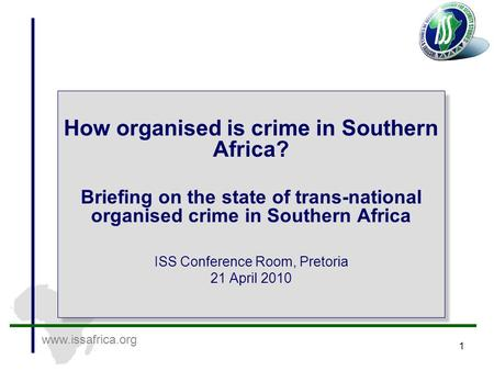 Www.issafrica.org 1 How organised is crime in Southern Africa? Briefing on the state of trans-national organised crime in Southern Africa ISS Conference.