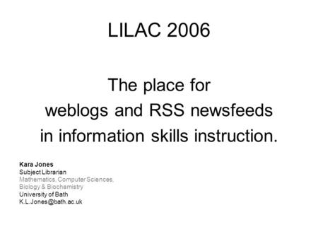 LILAC 2006 The place for weblogs and RSS newsfeeds in information skills instruction. Kara Jones Subject Librarian Mathematics, Computer Sciences, Biology.