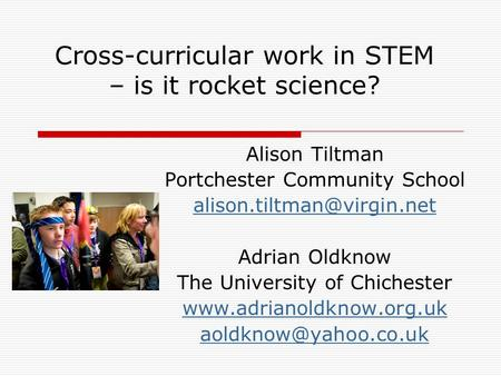 Cross-curricular work in STEM – is it rocket science? Alison Tiltman Portchester Community School Adrian Oldknow The University.