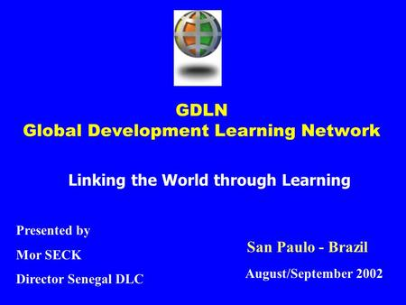 GDLN Global Development Learning Network Linking the World through Learning Presented by Mor SECK Director Senegal DLC August/September 2002 San Paulo.