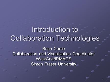 1 Introduction to Collaboration Technologies Brian Corrie Collaboration and Visualization Coordinator WestGrid/IRMACS Simon Fraser University.