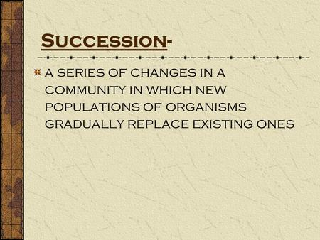 Succession- a series of changes in a community in which new populations of organisms gradually replace existing ones.
