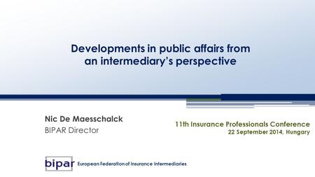 Developments in public affairs from an intermediary's perspective Nic De Maesschalck BIPAR Director 11th Insurance Professionals Conference 22 September.