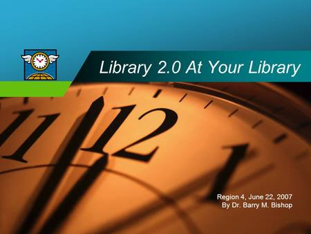 Company LOGO Library 2.0 At Your Library Region 4, June 22, 2007 By Dr. Barry M. Bishop.