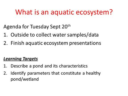 What is an aquatic ecosystem? Agenda for Tuesday Sept 20 th 1.Outside to collect water samples/data 2.Finish aquatic ecosystem presentations Learning Targets.