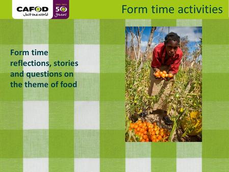 Www.cafod.org.uk Form time reflections, stories and questions on the theme of food Form time activities.