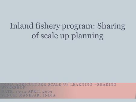 INDIA AGRICULTURE SCALE UP LEARNING –SHARING WORKSHOP, DATE: 13-14 APRIL 2009 VENUE: MANESAR, INDIA Inland fishery program: Sharing of scale up planning.