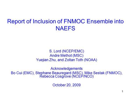 1 Report of Inclusion of FNMOC Ensemble into NAEFS S. Lord (NCEP/EMC) Andre Methot (MSC) Yuejian Zhu, and Zoltan Toth (NOAA) Acknowledgements Bo Cui (EMC),
