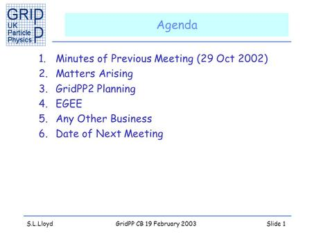 S.L.LloydGridPP CB 19 February 2003Slide 1 Agenda 1.Minutes of Previous Meeting (29 Oct 2002) 2.Matters Arising 3.GridPP2 Planning 4.EGEE 5.Any Other Business.