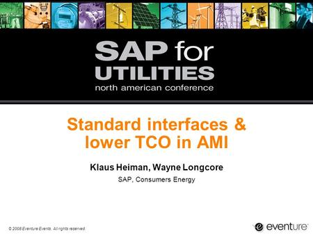 © 2008 Eventure Events. All rights reserved. Standard interfaces & lower TCO in AMI Klaus Heiman, Wayne Longcore SAP, Consumers Energy.