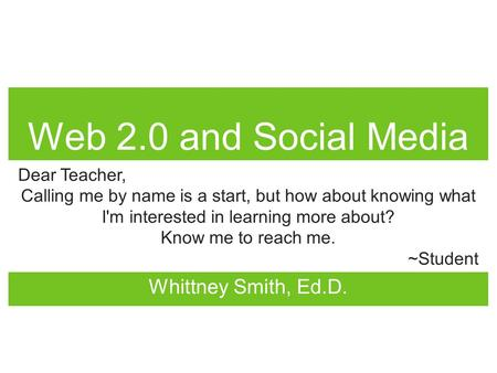 Web 2.0 and Social Media Whittney Smith, Ed.D. Dear Teacher, Calling me by name is a start, but how about knowing what I'm interested in learning more.